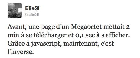 Avant, une page d'un Mot mettait 2min à se télécharger et 0,1 sec à s'afficher. Grâce à javascript, maintenant, c'est l'inverse.